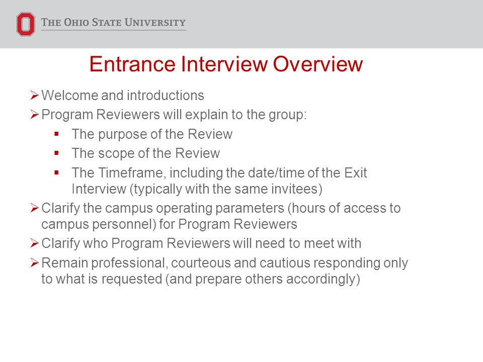 Entrance Interview Overview  Welcome and introductions  Program Reviewers will explain to the group:  The purpose of the Review  The scope of the Review  The Timeframe, including the date/time of the Exit Interview (typically with the same invitees)  Clarify the campus operating parameters (hours of access to campus personnel) for Program Reviewers  Clarify who Program Reviewers will need to meet with  Remain professional, courteous and cautious responding only to what is requested (and prepare others accordingly)