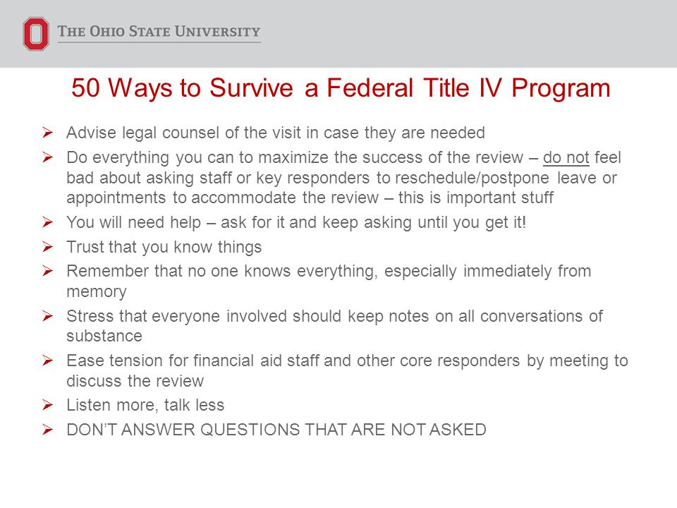 50 Ways to Survive a Federal Title IV Program  Advise legal counsel of the visit in case they are needed  Do everything you can to maximize the succ