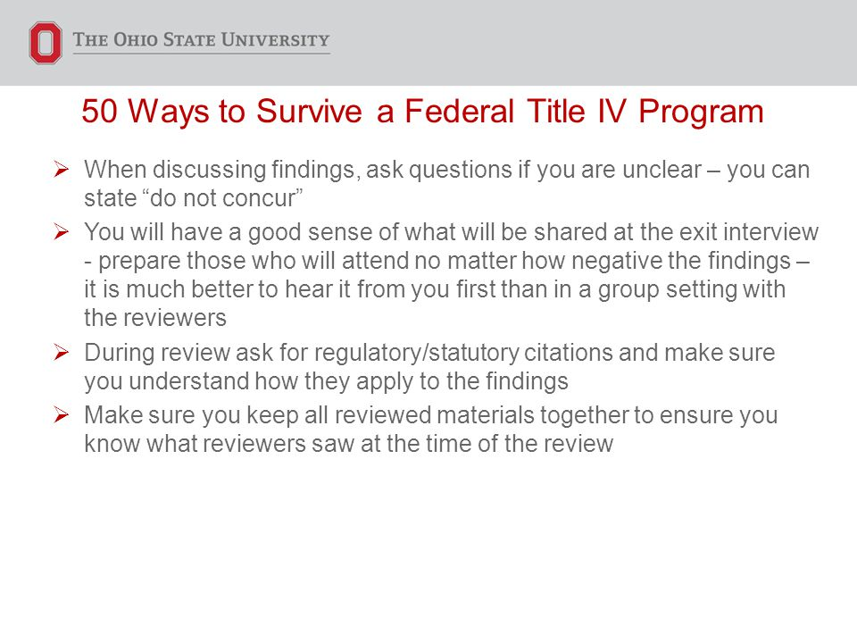 50 Ways to Survive a Federal Title IV Program  When discussing findings, ask questions if you are unclear – you can state do not concur  You will have a good sense of what will be shared at the exit interview - prepare those who will attend no matter how negative the findings – it is much better to hear it from you first than in a group setting with the reviewers  During review ask for regulatory/statutory citations and make sure you understand how they apply to the findings  Make sure you keep all reviewed materials together to ensure you know what reviewers saw at the time of the review