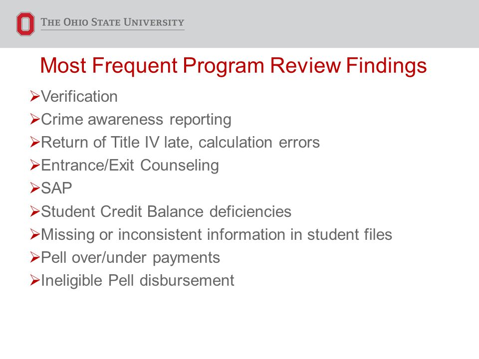 Most Frequent Program Review Findings  Verification  Crime awareness reporting  Return of Title IV late, calculation errors  Entrance/Exit Counseling  SAP  Student Credit Balance deficiencies  Missing or inconsistent information in student files  Pell over/under payments  Ineligible Pell disbursement