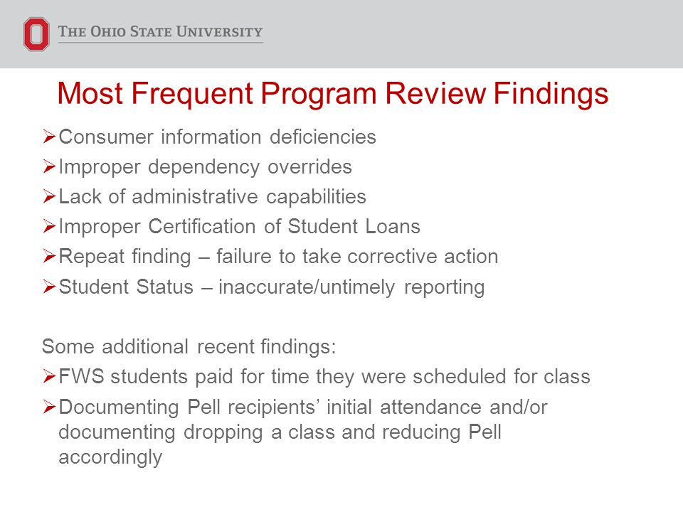 Most Frequent Program Review Findings  Consumer information deficiencies  Improper dependency overrides  Lack of administrative capabilities  Improper Certification of Student Loans  Repeat finding – failure to take corrective action  Student Status – inaccurate/untimely reporting Some additional recent findings:  FWS students paid for time they were scheduled for class  Documenting Pell recipients' initial attendance and/or documenting dropping a class and reducing Pell accordingly