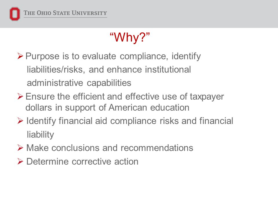 Why  Purpose is to evaluate compliance, identify liabilities/risks, and enhance institutional administrative capabilities  Ensure the efficient and effective use of taxpayer dollars in support of American education  Identify financial aid compliance risks and financial liability  Make conclusions and recommendations  Determine corrective action