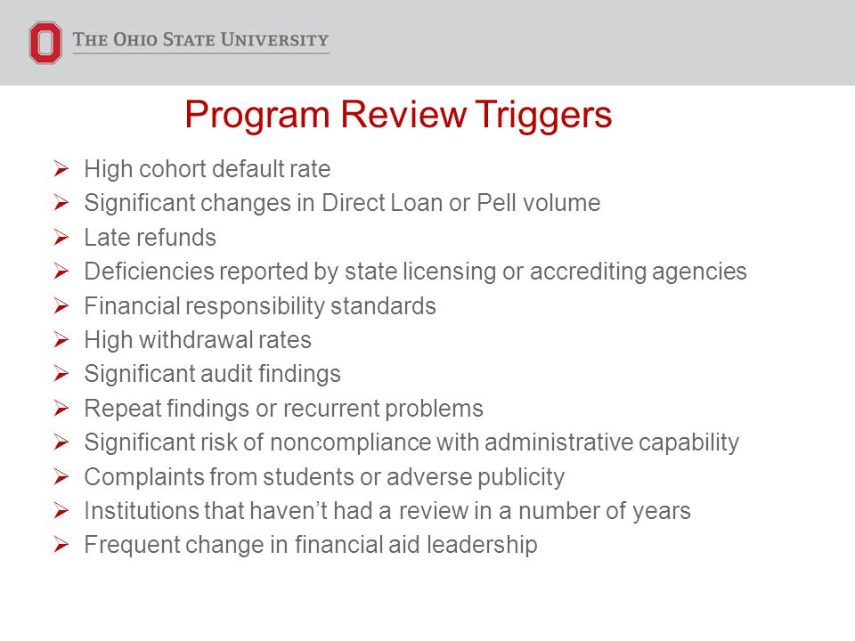 Program Review Triggers  High cohort default rate  Significant changes in Direct Loan or Pell volume  Late refunds  Deficiencies reported by state licensing or accrediting agencies  Financial responsibility standards  High withdrawal rates  Significant audit findings  Repeat findings or recurrent problems  Significant risk of noncompliance with administrative capability  Complaints from students or adverse publicity  Institutions that haven't had a review in a number of years  Frequent change in financial aid leadership
