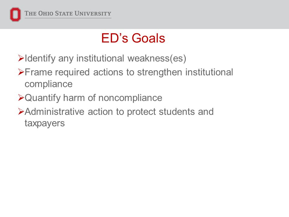 ED's Goals  Identify any institutional weakness(es)  Frame required actions to strengthen institutional compliance  Quantify harm of noncompliance  Administrative action to protect students and taxpayers