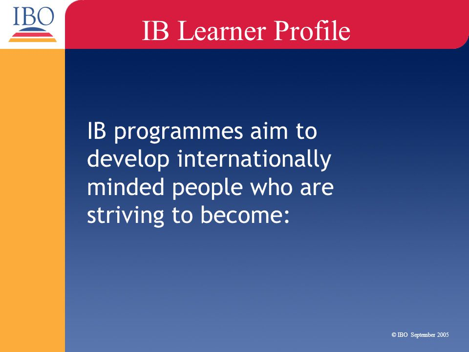 IB programmes aim to develop internationally minded people who are striving to become: IB Learner Profile © IBO September 2005