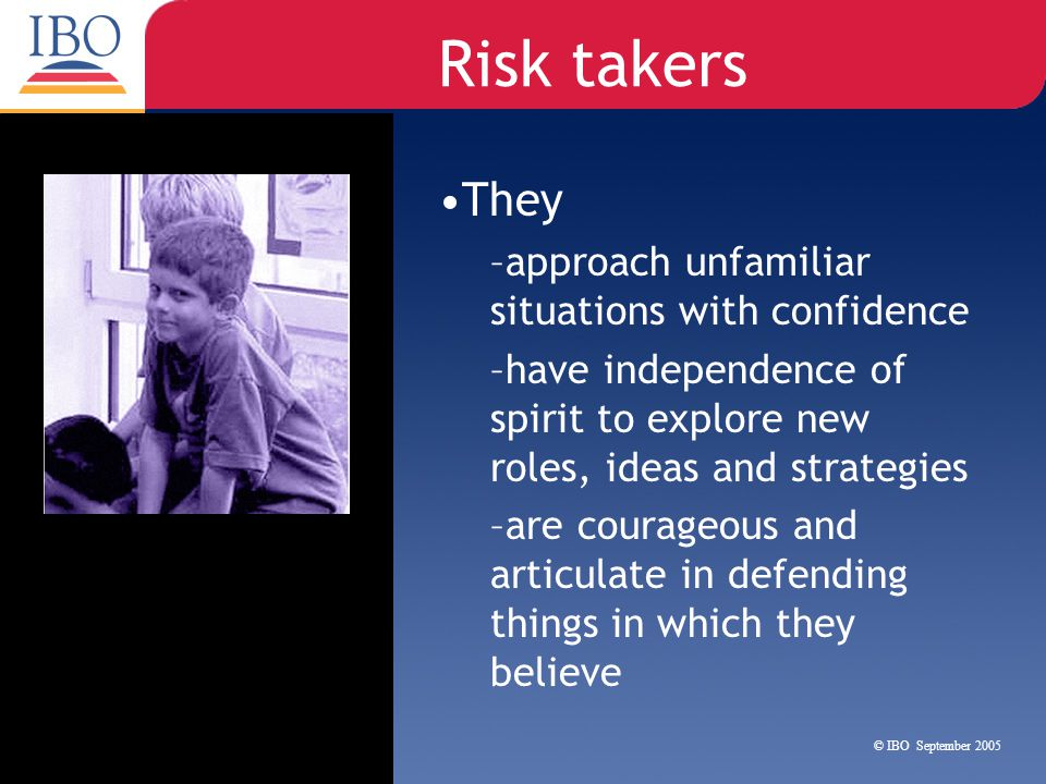 Risk takers They –approach unfamiliar situations with confidence –have independence of spirit to explore new roles, ideas and strategies –are courageo