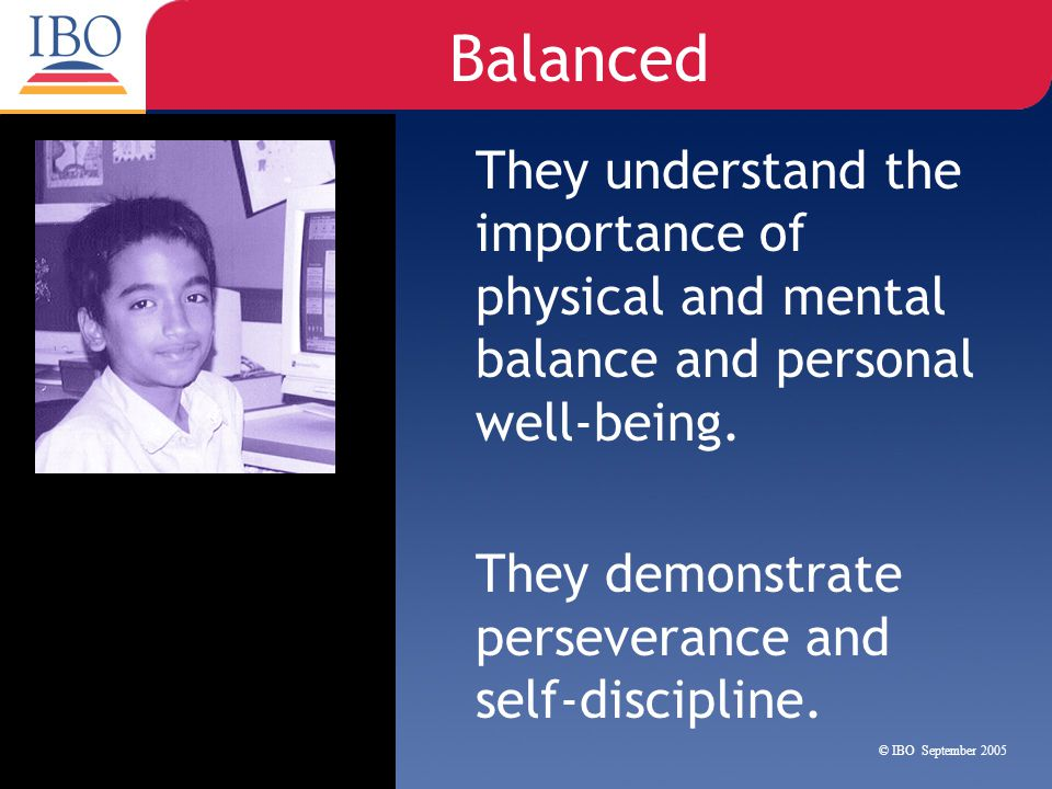 Balanced They understand the importance of physical and mental balance and personal well-being.