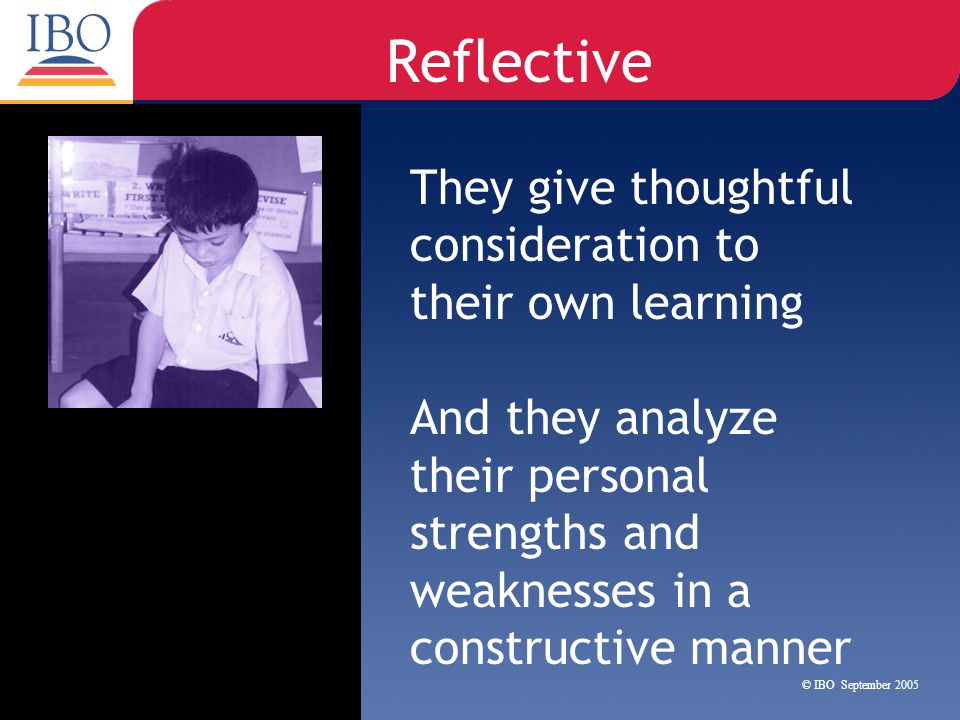 Reflective They give thoughtful consideration to their own learning And they analyze their personal strengths and weaknesses in a constructive manner
