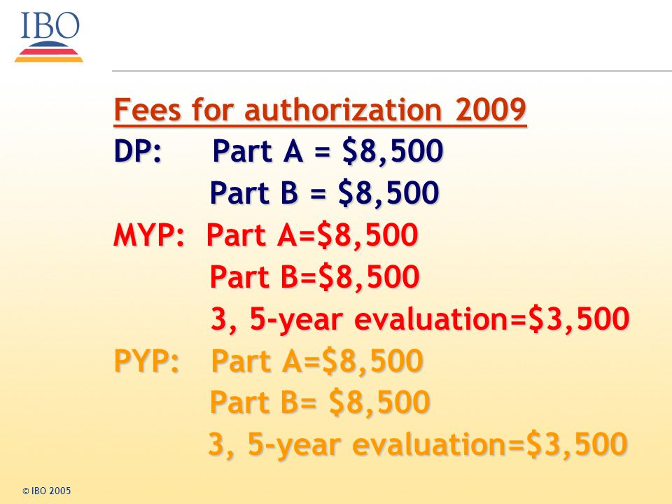 Fees for authorization 2009 DP: Part A = $8,500 Part B = $8,500 Part B = $8,500 MYP: Part A=$8,500 Part B=$8,500 Part B=$8,500 3, 5-year evaluation=$3,500 3, 5-year evaluation=$3,500 PYP: Part A=$8,500 Part B= $8,500 Part B= $8,500 3, 5-year evaluation=$3,500 3, 5-year evaluation=$3,500 © IBO 2005