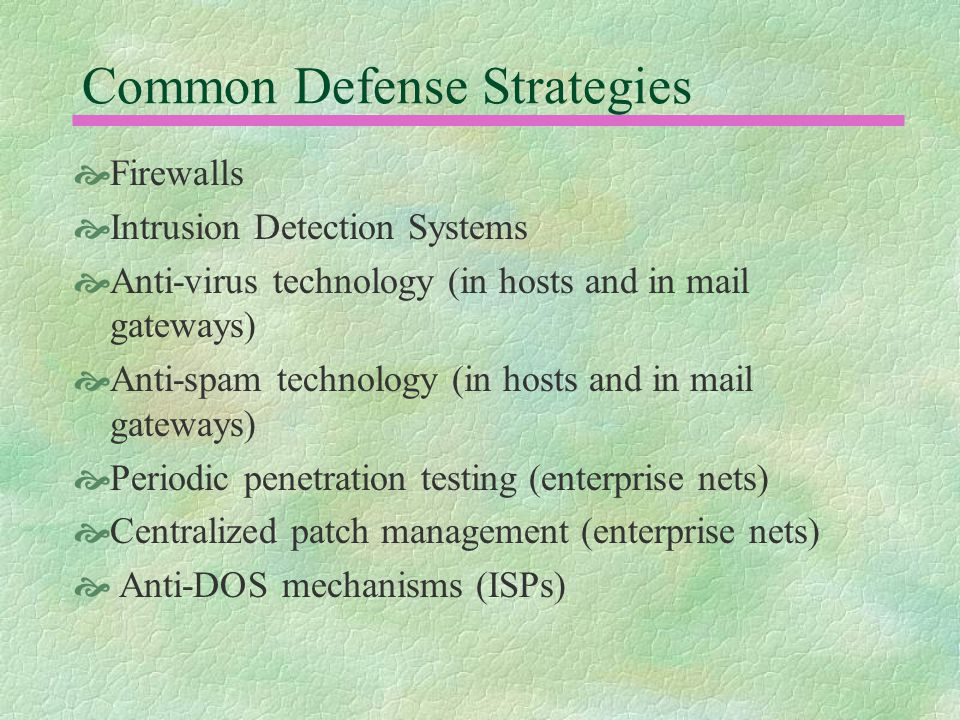 Common Defense Strategies  Firewalls  Intrusion Detection Systems  Anti-virus technology (in hosts and in mail gateways)  Anti-spam technology (in hosts and in mail gateways)  Periodic penetration testing (enterprise nets)  Centralized patch management (enterprise nets)  Anti-DOS mechanisms (ISPs)