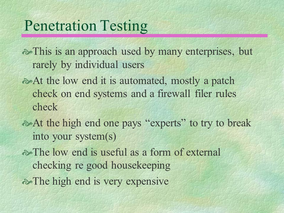 Penetration Testing  This is an approach used by many enterprises, but rarely by individual users  At the low end it is automated, mostly a patch check on end systems and a firewall filer rules check  At the high end one pays experts to try to break into your system(s)  The low end is useful as a form of external checking re good housekeeping  The high end is very expensive