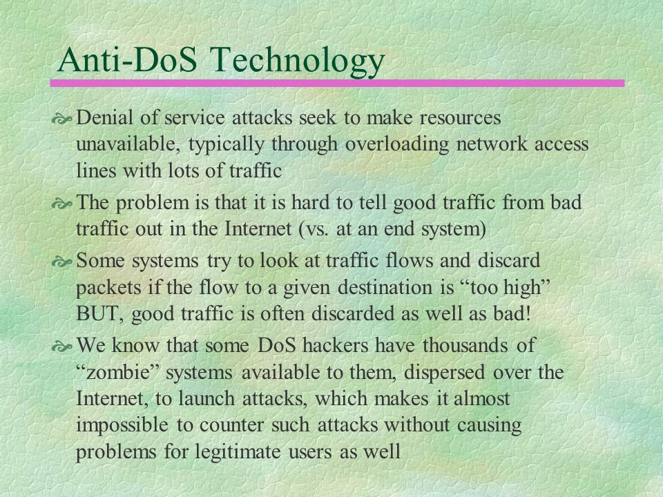 Anti-DoS Technology  Denial of service attacks seek to make resources unavailable, typically through overloading network access lines with lots of traffic  The problem is that it is hard to tell good traffic from bad traffic out in the Internet (vs.