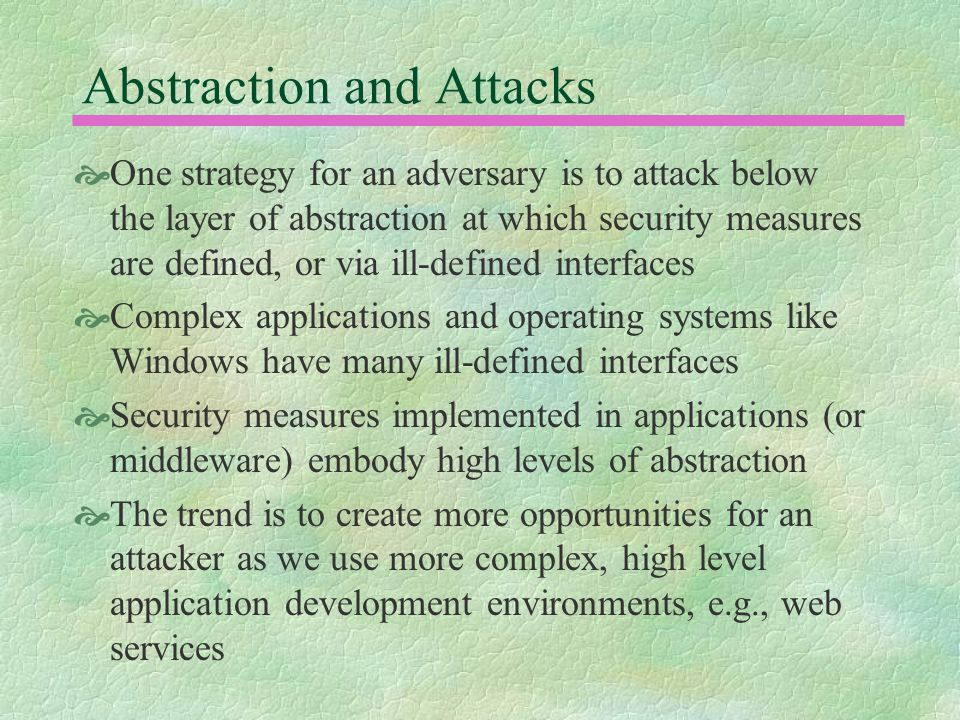 Abstraction and Attacks  One strategy for an adversary is to attack below the layer of abstraction at which security measures are defined, or via ill-defined interfaces  Complex applications and operating systems like Windows have many ill-defined interfaces  Security measures implemented in applications (or middleware) embody high levels of abstraction  The trend is to create more opportunities for an attacker as we use more complex, high level application development environments, e.g., web services