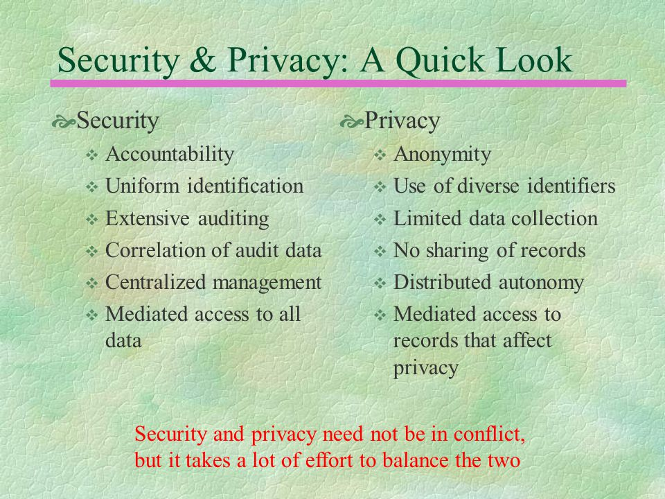 Security & Privacy: A Quick Look  Security  Accountability  Uniform identification  Extensive auditing  Correlation of audit data  Centralized management  Mediated access to all data  Privacy  Anonymity  Use of diverse identifiers  Limited data collection  No sharing of records  Distributed autonomy  Mediated access to records that affect privacy Security and privacy need not be in conflict, but it takes a lot of effort to balance the two