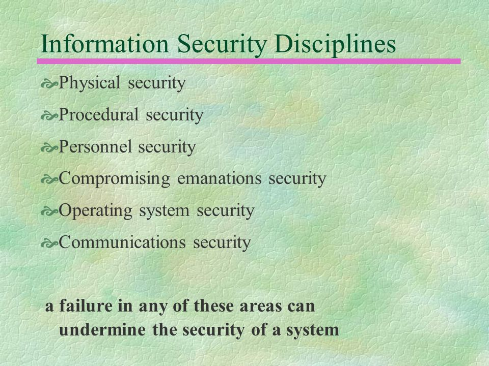 Information Security Disciplines  Physical security  Procedural security  Personnel security  Compromising emanations security  Operating system security  Communications security a failure in any of these areas can undermine the security of a system