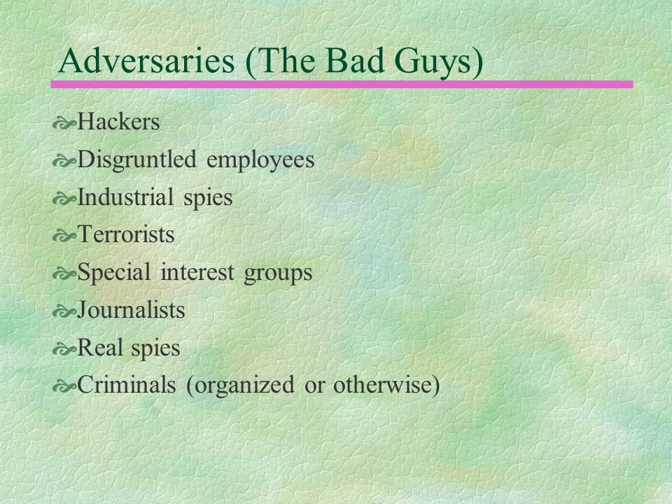 Adversaries (The Bad Guys)  Hackers  Disgruntled employees  Industrial spies  Terrorists  Special interest groups  Journalists  Real spies  Criminals (organized or otherwise)