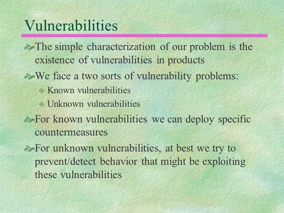 Vulnerabilities  The simple characterization of our problem is the existence of vulnerabilities in products  We face a two sorts of vulnerability problems:  Known vulnerabilities  Unknown vulnerabilities  For known vulnerabilities we can deploy specific countermeasures  For unknown vulnerabilities, at best we try to prevent/detect behavior that might be exploiting these vulnerabilities