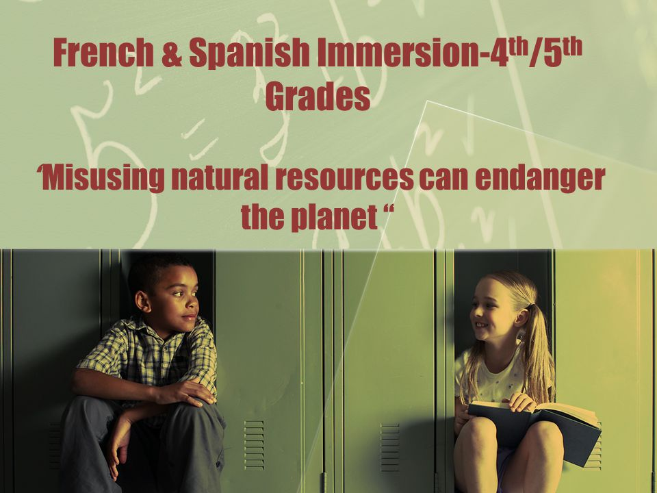 "French & Spanish Immersion-4 th /5 th Grades ""Misusing natural resources can endanger the planet """