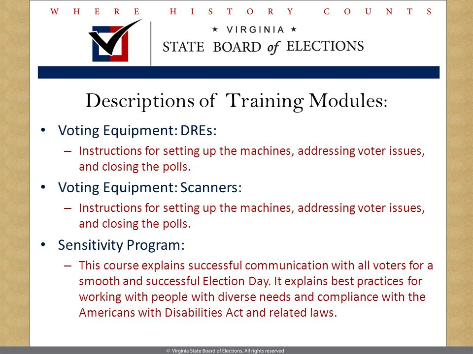 Descriptions of Training Modules: Voting Equipment: DREs: – Instructions for setting up the machines, addressing voter issues, and closing the polls.