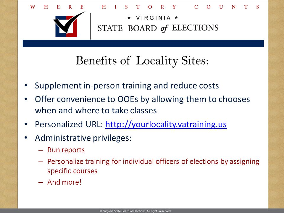 Benefits of Locality Sites: Supplement in-person training and reduce costs Offer convenience to OOEs by allowing them to chooses when and where to take classes Personalized URL: http://yourlocality.vatraining.ushttp://yourlocality.vatraining.us Administrative privileges: – Run reports – Personalize training for individual officers of elections by assigning specific courses – And more!