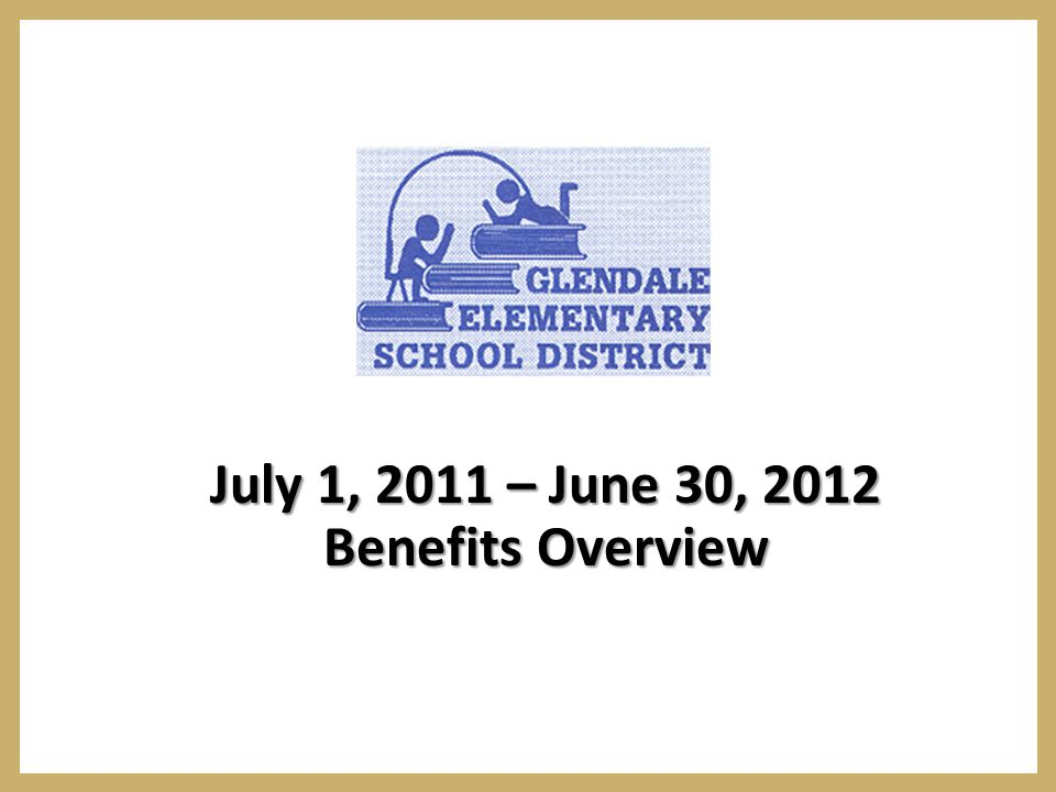 July 1, 2011 – June 30, 2012 Benefits Overview