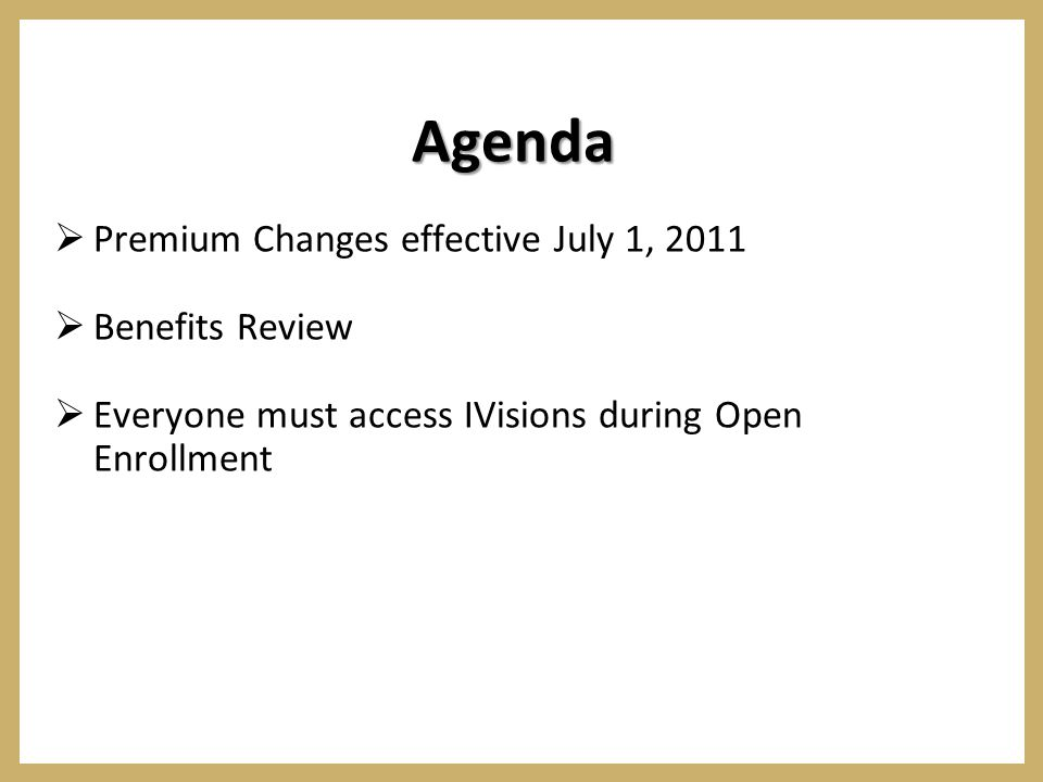 Agenda  Premium Changes effective July 1, 2011  Benefits Review  Everyone must access IVisions during Open Enrollment