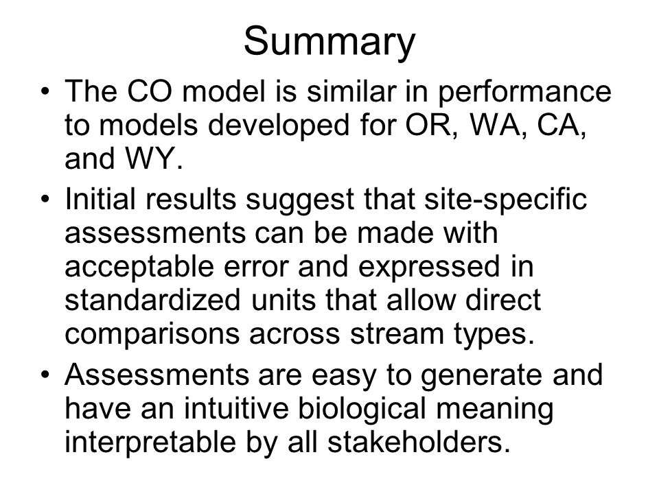 Summary The CO model is similar in performance to models developed for OR, WA, CA, and WY. Initial results suggest that site-specific assessments can