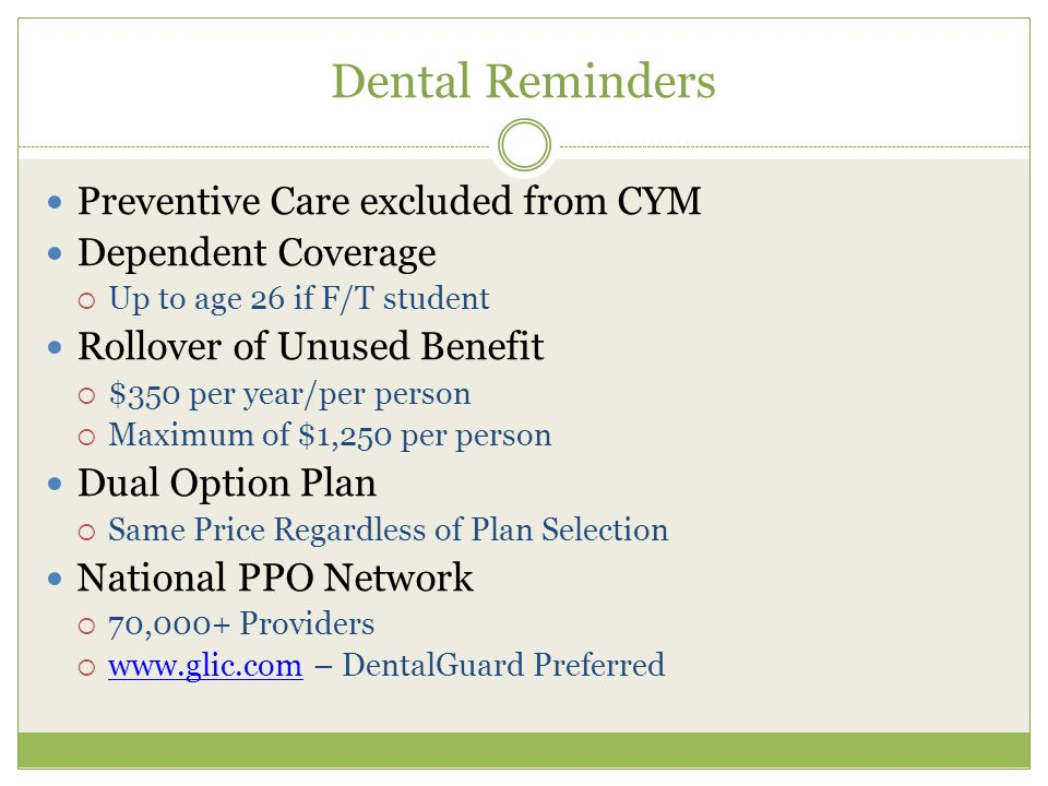 Dental Reminders Preventive Care excluded from CYM Dependent Coverage  Up to age 26 if F/T student Rollover of Unused Benefit  $350 per year/per person  Maximum of $1,250 per person Dual Option Plan  Same Price Regardless of Plan Selection National PPO Network  70,000+ Providers  www.glic.com – DentalGuard Preferred www.glic.com