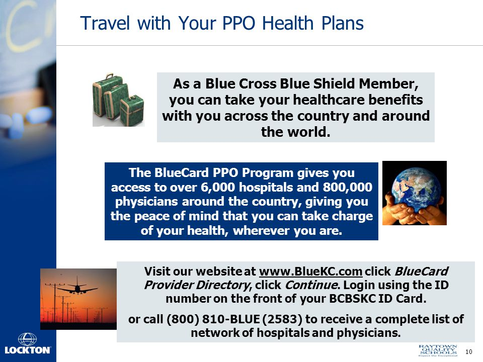 10 Travel with Your PPO Health Plans As a Blue Cross Blue Shield Member, you can take your healthcare benefits with you across the country and around