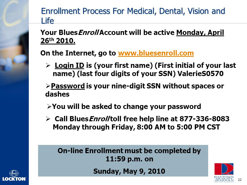 22 Enrollment Process For Medical, Dental, Vision and Life On-line Enrollment must be completed by 11:59 p.m. on Sunday, May 9, 2010 Your BluesEnroll