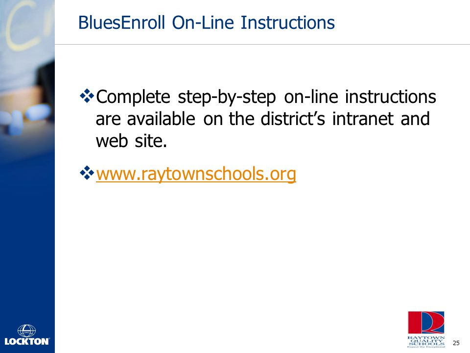 25 BluesEnroll On-Line Instructions  Complete step-by-step on-line instructions are available on the district's intranet and web site.  www.raytowns