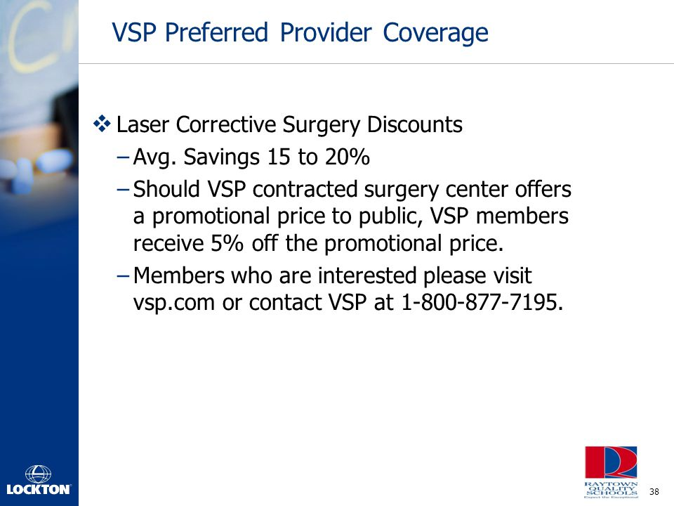38 VSP Preferred Provider Coverage  Laser Corrective Surgery Discounts –Avg. Savings 15 to 20% –Should VSP contracted surgery center offers a promoti