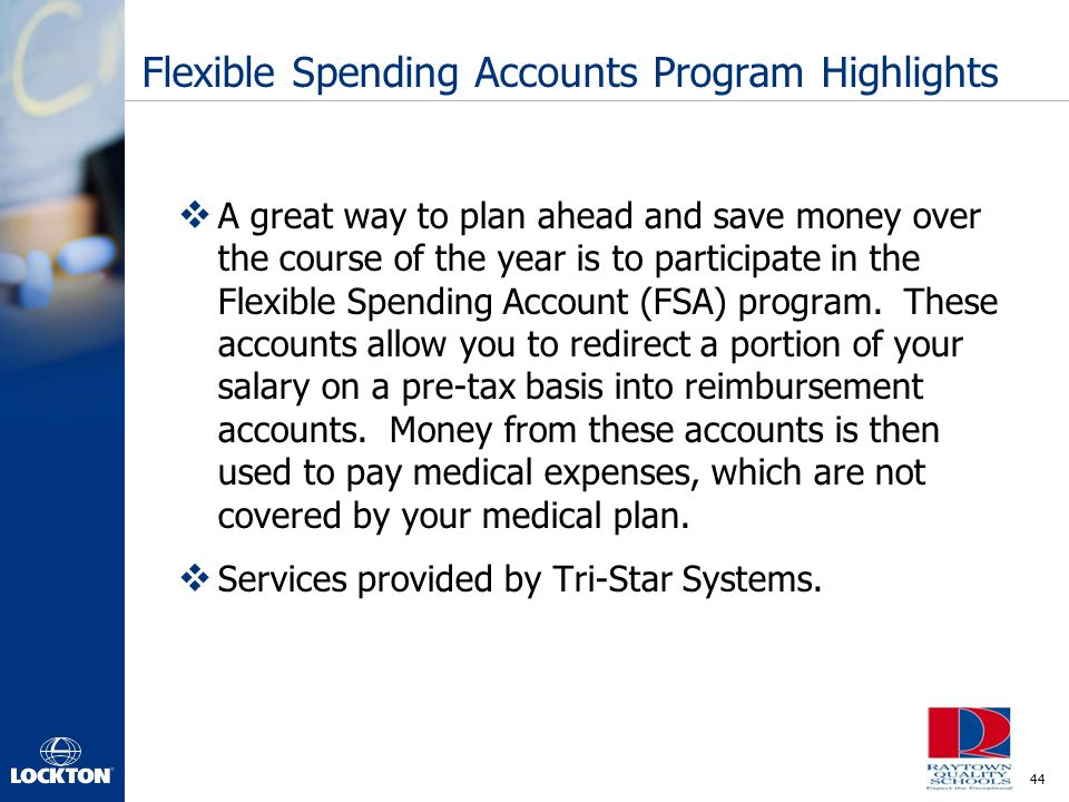 44 Flexible Spending Accounts Program Highlights  A great way to plan ahead and save money over the course of the year is to participate in the Flexi
