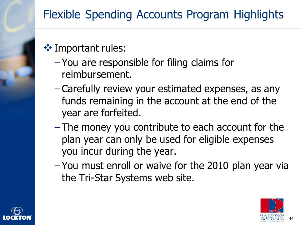 46 Flexible Spending Accounts Program Highlights  Important rules: –You are responsible for filing claims for reimbursement. –Carefully review your e