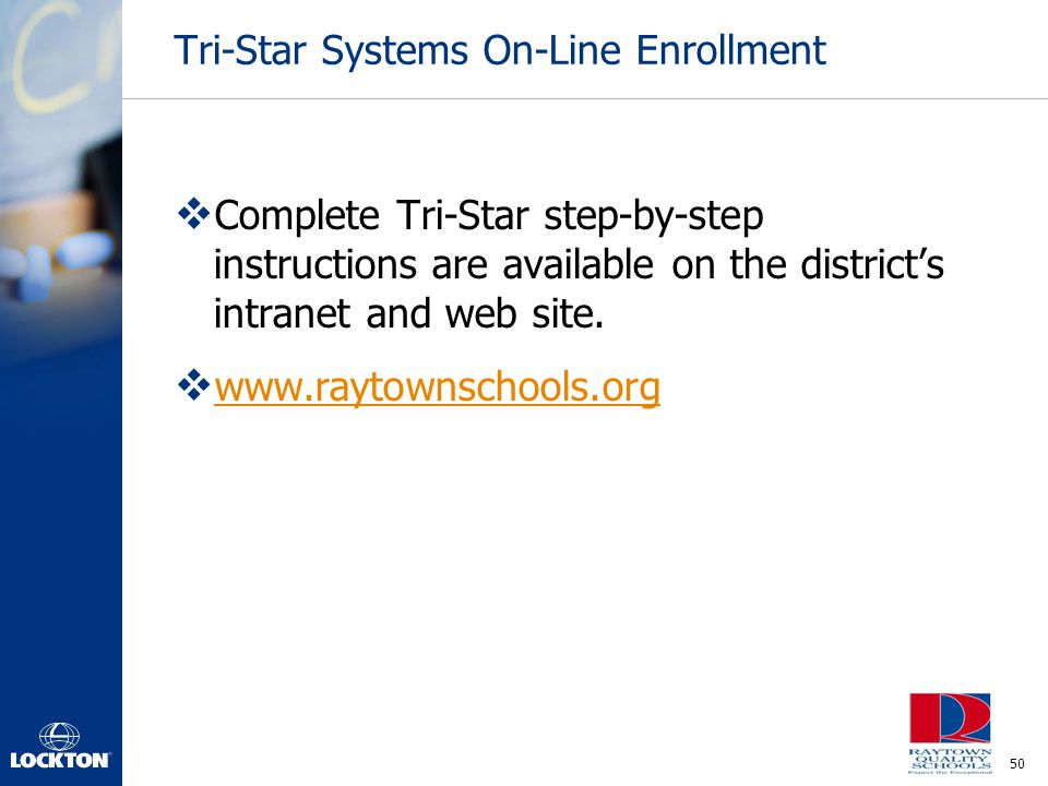 50 Tri-Star Systems On-Line Enrollment  Complete Tri-Star step-by-step instructions are available on the district's intranet and web site.  www.rayt