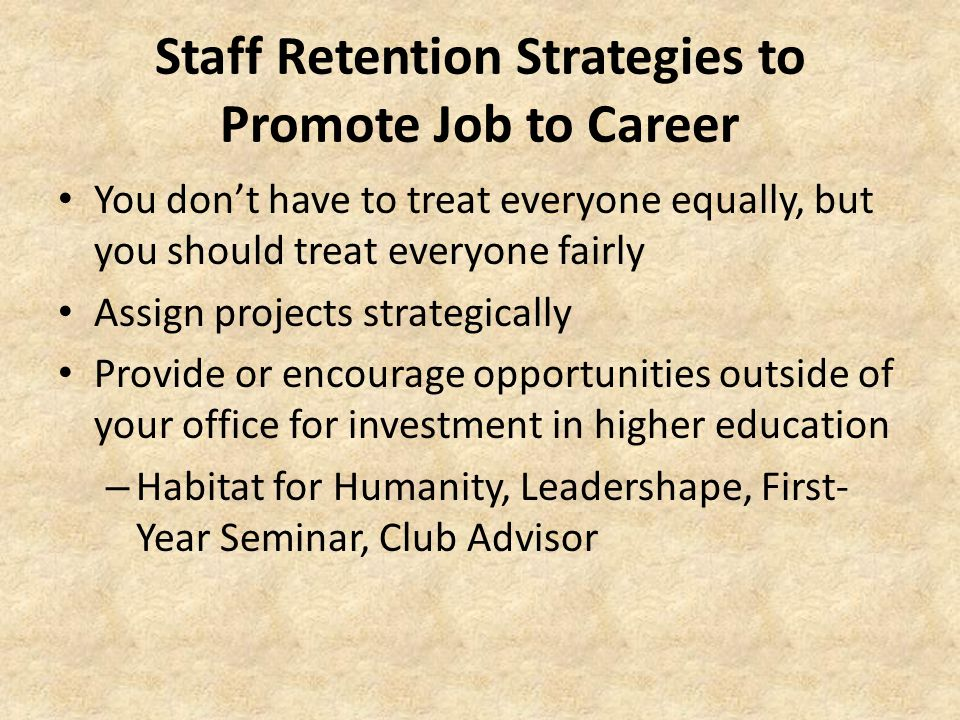 Staff Retention Strategies to Promote Job to Career You don't have to treat everyone equally, but you should treat everyone fairly Assign projects strategically Provide or encourage opportunities outside of your office for investment in higher education – Habitat for Humanity, Leadershape, First- Year Seminar, Club Advisor