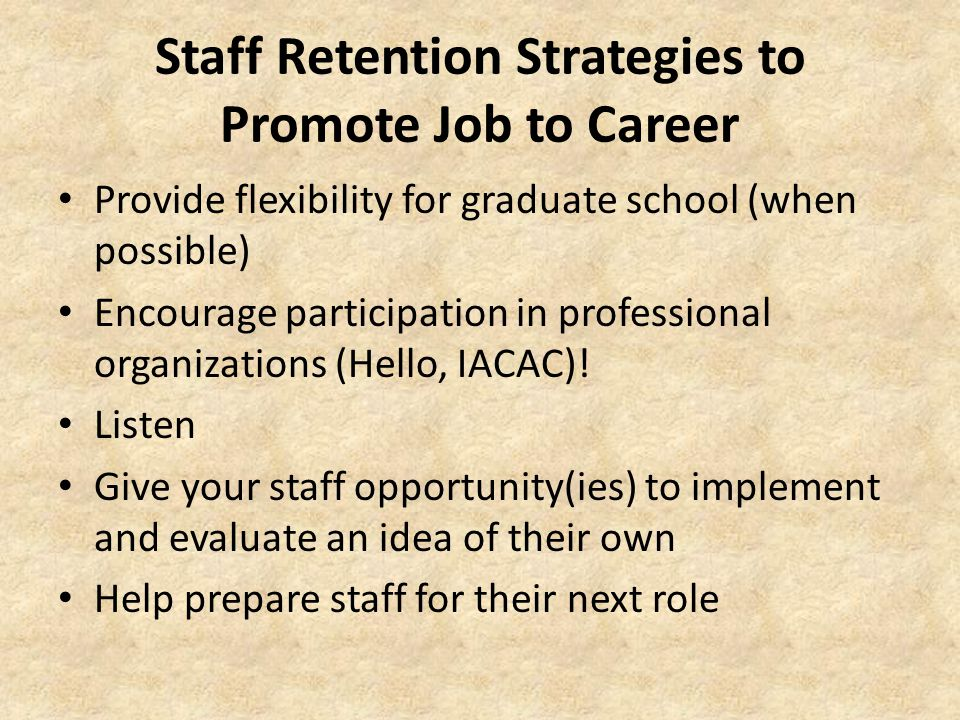 Staff Retention Strategies to Promote Job to Career Provide flexibility for graduate school (when possible) Encourage participation in professional organizations (Hello, IACAC).
