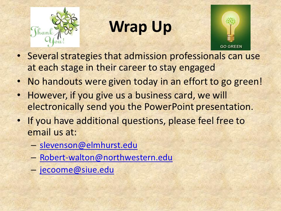 Wrap Up Several strategies that admission professionals can use at each stage in their career to stay engaged No handouts were given today in an effort to go green.
