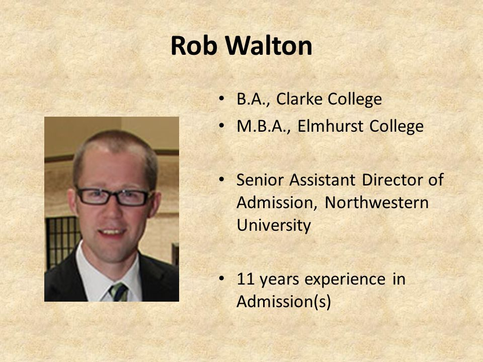 Rob Walton B.A., Clarke College M.B.A., Elmhurst College Senior Assistant Director of Admission, Northwestern University 11 years experience in Admission(s)