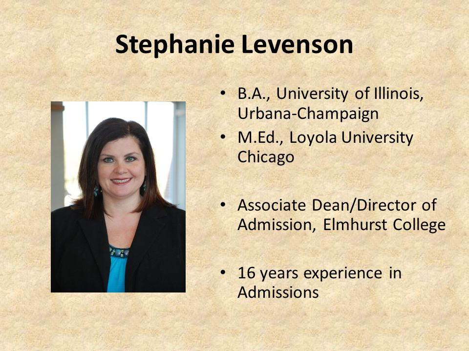 Stephanie Levenson B.A., University of Illinois, Urbana-Champaign M.Ed., Loyola University Chicago Associate Dean/Director of Admission, Elmhurst College 16 years experience in Admissions