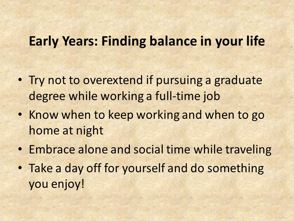 Early Years: Finding balance in your life Try not to overextend if pursuing a graduate degree while working a full-time job Know when to keep working and when to go home at night Embrace alone and social time while traveling Take a day off for yourself and do something you enjoy!