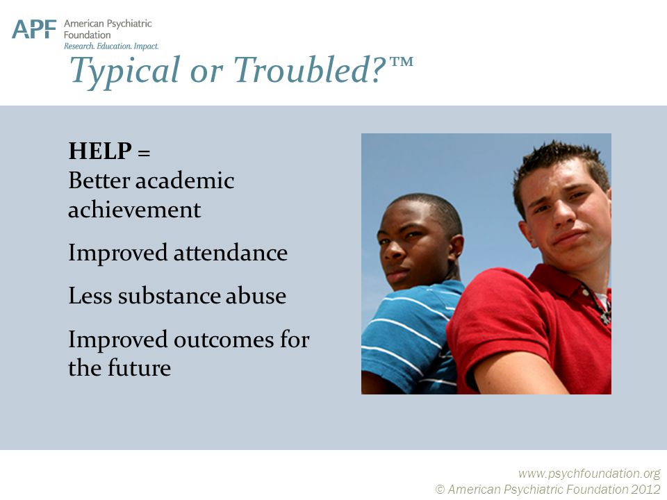 © American Psychiatric Foundation 2012 HELP = Better academic achievement Improved attendance Less substance abuse Improved outcomes for the future Typical or Troubled ™