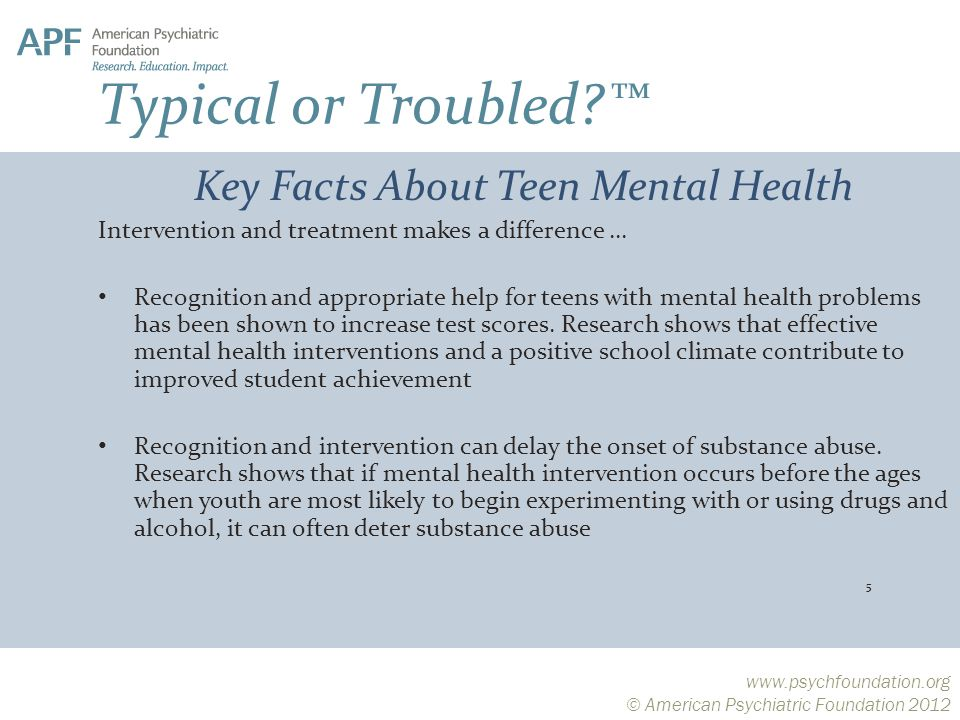 © American Psychiatric Foundation 2012 Typical or Troubled ™ Key Facts About Teen Mental Health Intervention and treatment makes a difference … Recognition and appropriate help for teens with mental health problems has been shown to increase test scores.