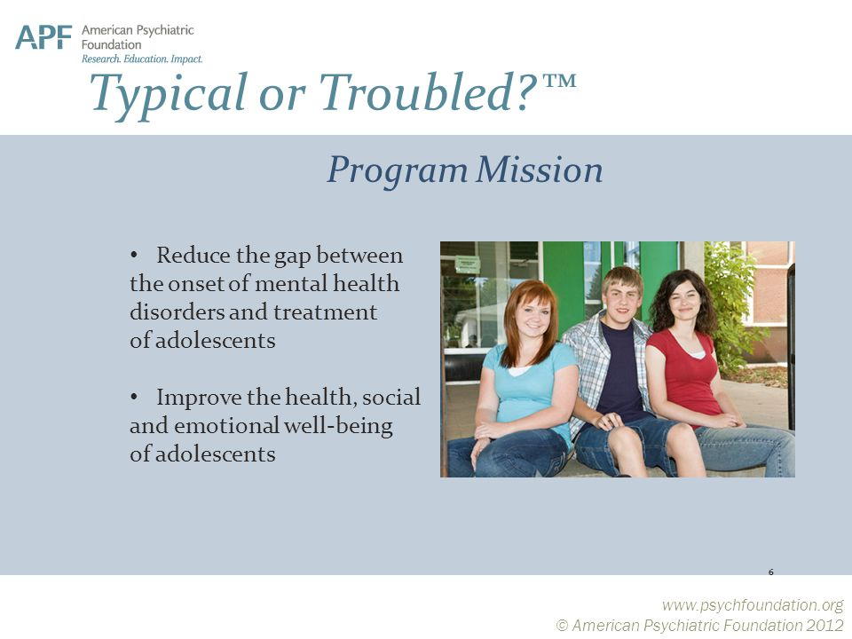 © American Psychiatric Foundation 2012 Reduce the gap between the onset of mental health disorders and treatment of adolescents Improve the health, social and emotional well-being of adolescents 6 Program Mission Typical or Troubled ™