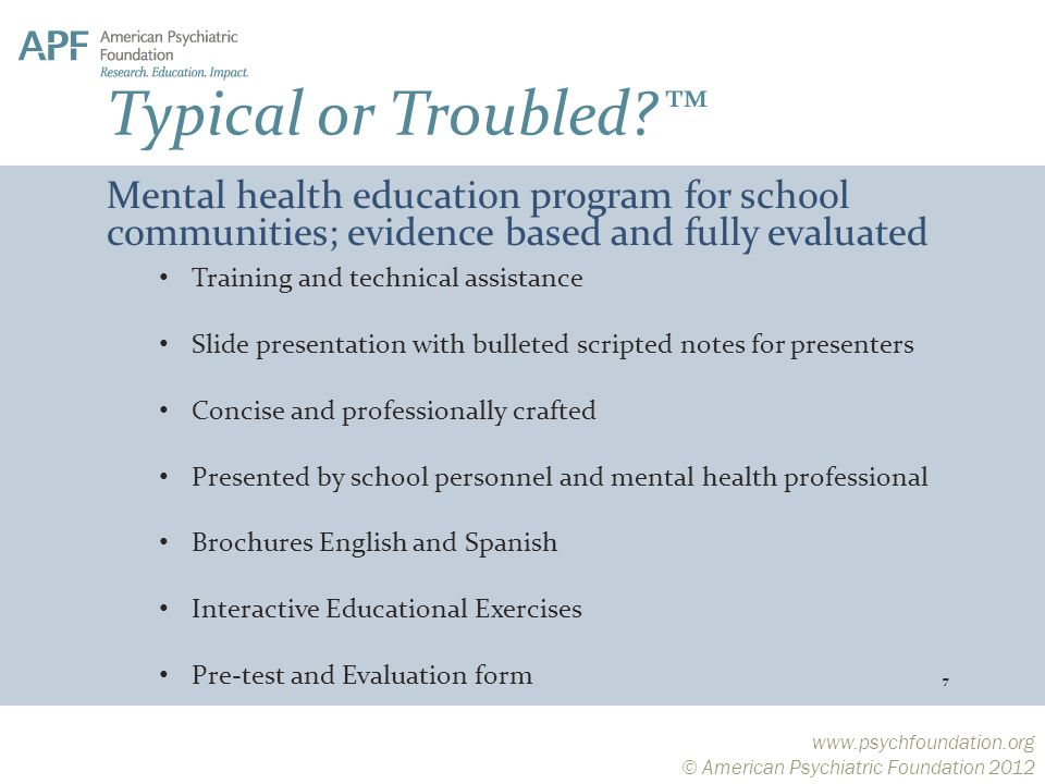 © American Psychiatric Foundation 2012 Training and technical assistance Slide presentation with bulleted scripted notes for presenters Concise and professionally crafted Presented by school personnel and mental health professional Brochures English and Spanish Interactive Educational Exercises Pre-test and Evaluation form 7 Mental health education program for school communities; evidence based and fully evaluated Typical or Troubled ™