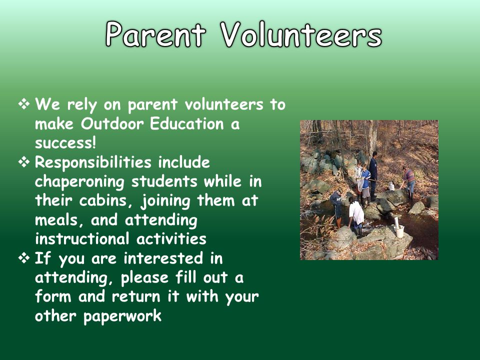  We rely on parent volunteers to make Outdoor Education a success!  Responsibilities include chaperoning students while in their cabins, joining the