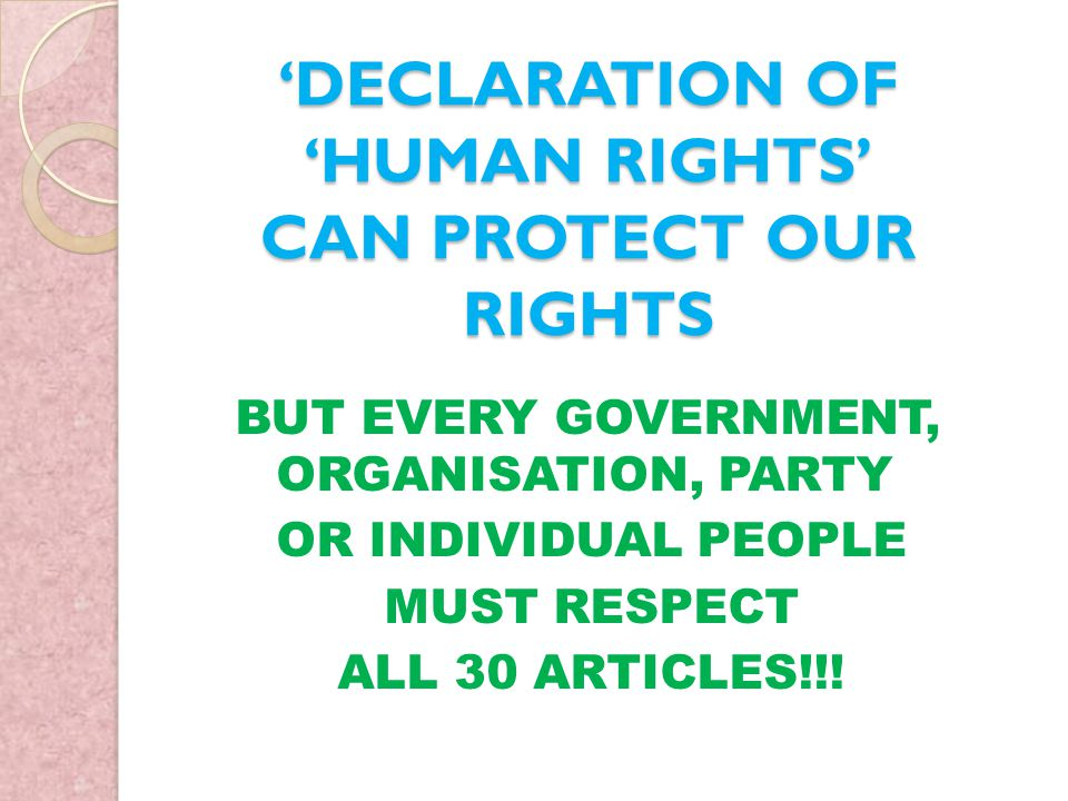 'DECLARATION OF 'HUMAN RIGHTS' CAN PROTECT OUR RIGHTS BUT EVERY GOVERNMENT, ORGANISATION, PARTY OR INDIVIDUAL PEOPLE MUST RESPECT ALL 30 ARTICLES!!!