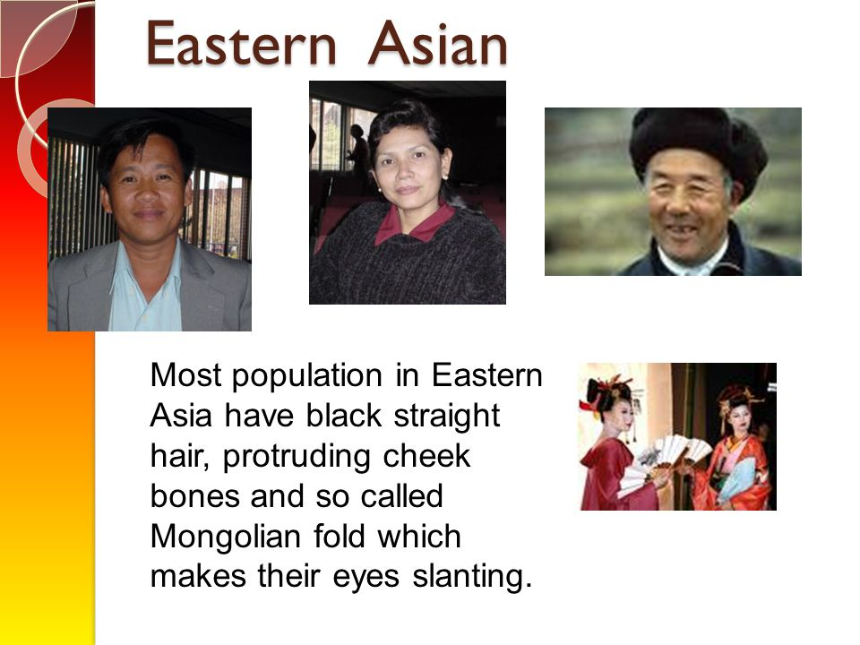 Eastern Asian Most population in Eastern Asia have black straight hair, protruding cheek bones and so called Mongolian fold which makes their eyes sla