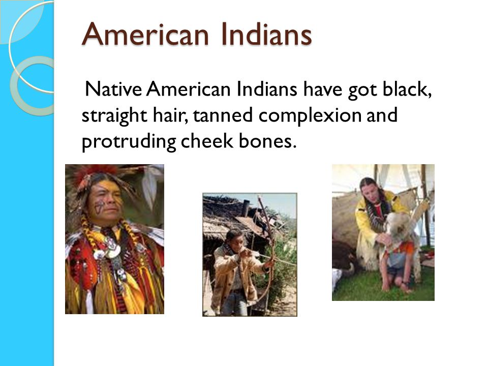 American Indians Native American Indians have got black, straight hair, tanned complexion and protruding cheek bones.