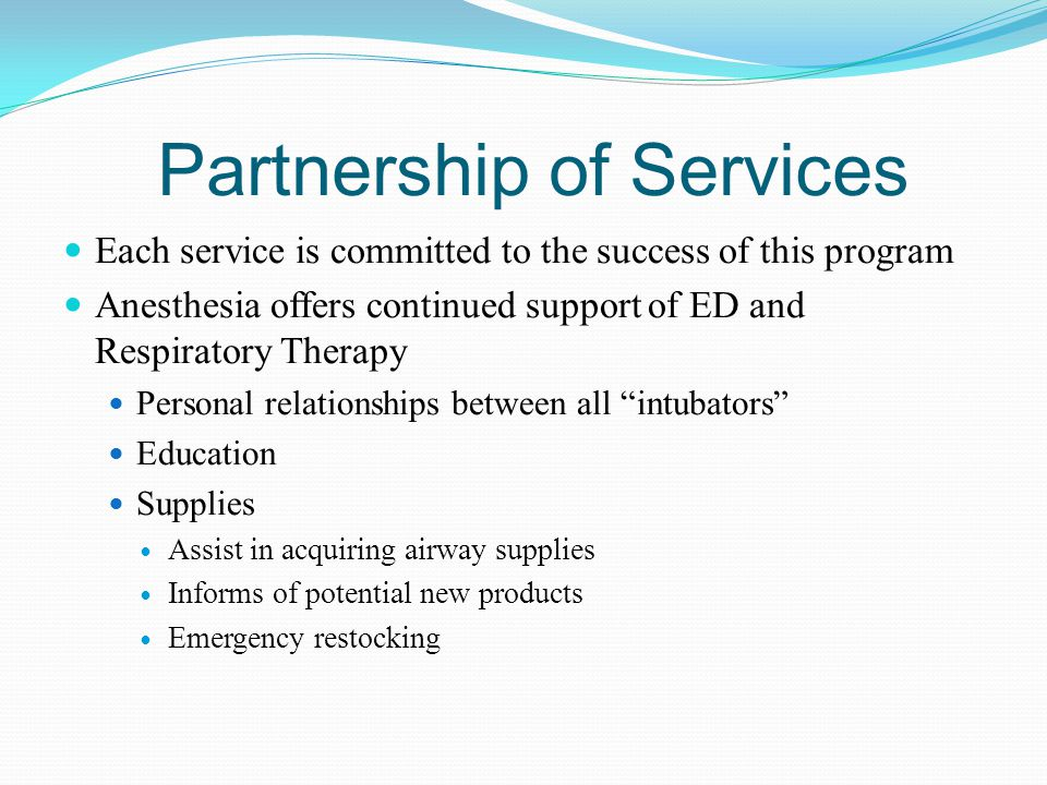 Partnership of Services Each service is committed to the success of this program Anesthesia offers continued support of ED and Respiratory Therapy Per